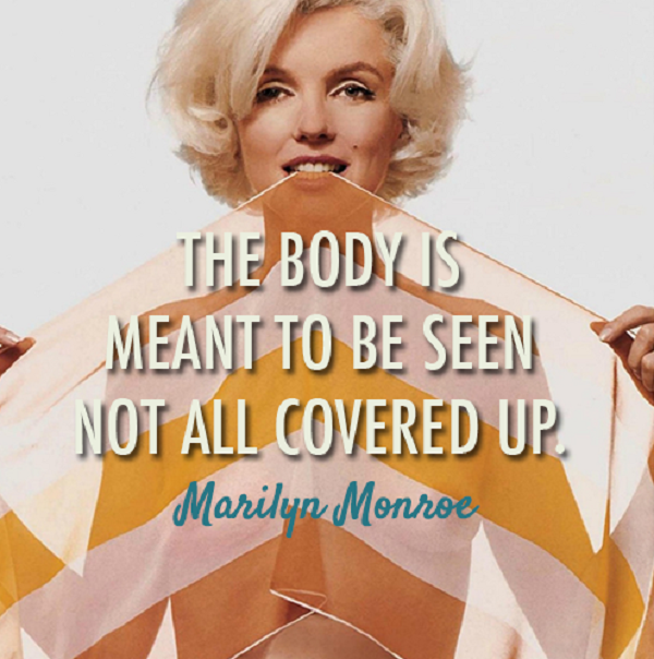The Body Is Meant To Be Seen Not All Covered Up. - Marilyn Monroe