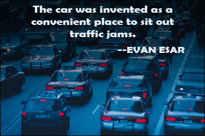 The Car Was Invented As A Convenient Place To Sit Out Traffic Jams. - Evan Esar