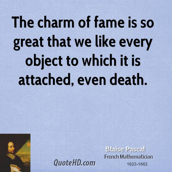 The Charm Of Fame Is So Great That We Like Every Object To Which It Is Attached, Even Death. - Blaise Pascal