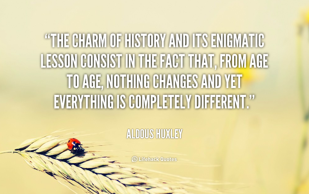 """ The Charm Of History And Its Enigmatic Lesson Consist In The Fact That, From Age To Age, Nothing Changes And Yet Everything Is Completely Different "" - Aldous Huxley"