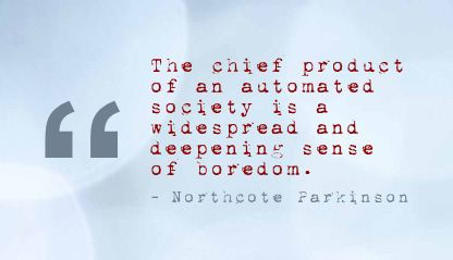 """"""" The Chief Product Of An Automated Society Is A Widespread And Deepening Sense Of Boredom. - Northcote Parkinson"""