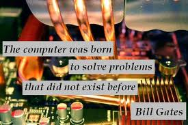 The Computer Was Born To Solve Problems That Did Not Exist Before. Bill Gates