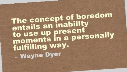 The Concept Of Boredom Entails An Inability To Use Up Present Moments In A Personally Fulfilling Way. - Wayne Dyer