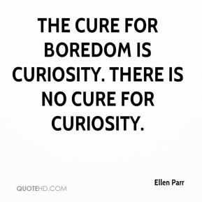 The Cure For Boredom Is Curiosity, There Is No Cure For Curiosity. - Ellen Parr