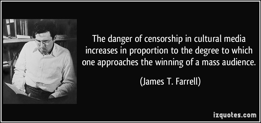 The Danger Of Censorship In Cultural Media Increases In Proportion To The Degree To Which One Approaches The Winning Of A Mass Audience. - James T Farrell