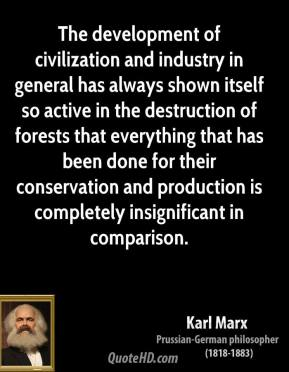 The Development Of Civilization And Industry In General Has Always Show Itself So Active In The Destruction Of Forests That Everything….- Karl Marx