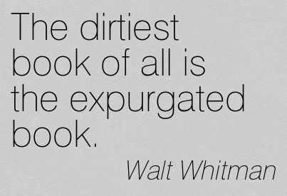 The Dirtiest Book Of All Is The Expurgated Book. - Walt Whitman ~ Censorship Quotes