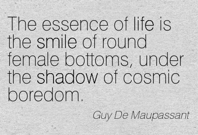 The Essence Of Life Is The Smile Of Round Female Bottoms, Under The Shadow Of Cosmic Boredom. - Guy De Maupassant