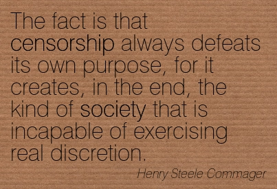 The Fact Is That Censorship Always Defeats Its Own Purpose, For It Creates, In The End, The Kind Of Society That Is Incapable Of Exercising Real Discretion. - Henry Steele Commager