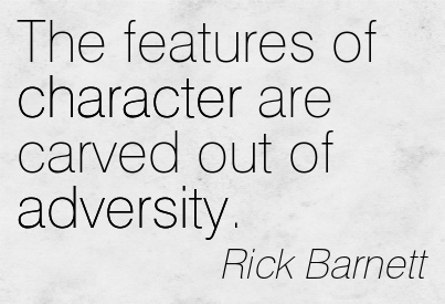 The Features Of Character Are Carved Out Of Adversity. -  Rick Barnett