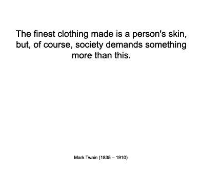 The Finest Clothing Made Is A Person's Skin, But, Of Course, Society Demands Something More Than This. - Mark Twain