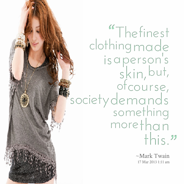 """ The Finest Clothing Made Is A Person's Skin, But, Of Course, Society Demands Something More Than This "" - Mark Twain"