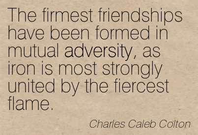 The Firmest Friendships Have Been Formed In Mutual Adversity, As iron Is Most Strongly United By The Fiercest Flame - Charles Caleb Colton