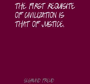 The First Requisite Of Civilization Is That Of Justice. - Sigmund Freud