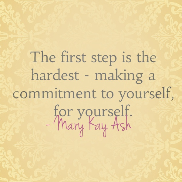 The First Step Is The Hardest- Making A Commitment To Yourself, For Yourself. - Many Kay Ash