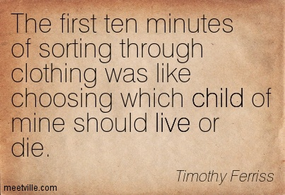 The First Ten Minutes Of Sorting Through Clothing Was Like Choosing Which Child Of Mine Should Live Or Die. - Timothy Ferriss