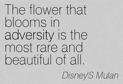 The Flower That Blooms In Adversity Is The Most Rare And Beautiful Of All. - Disney' Mulan