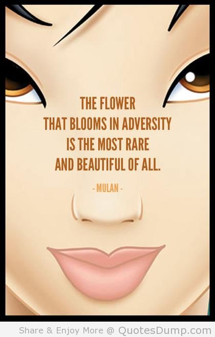 """"""" The Flower That Blooms In Adversity Is The Most Rare And Beautiful Of All """" - Mulan"""