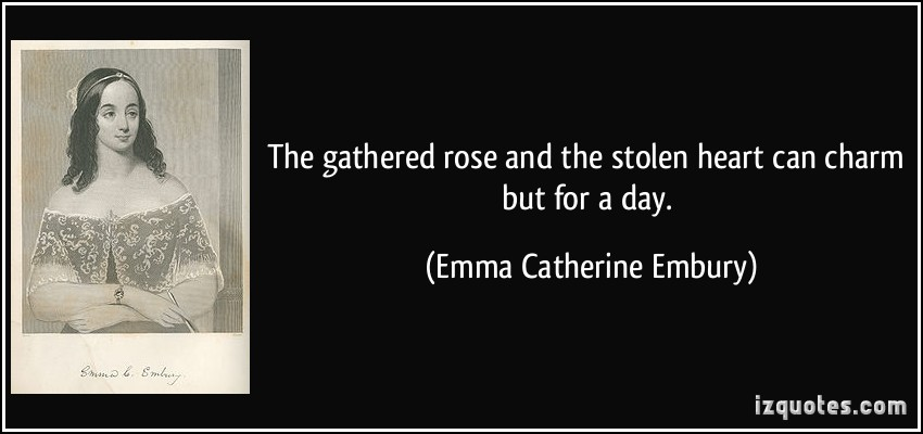 The Gathered Rose And The Stolen Heart Can Charm But For A Day. - Emma Catherine Embury