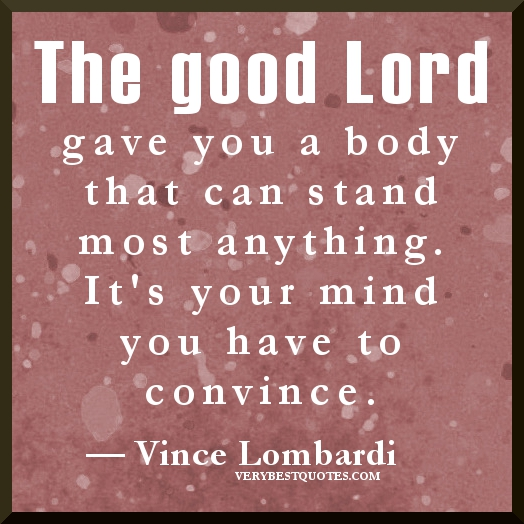The Good Lord Gave You A Body That Can Stand Most Anything. Its Your Mind You Have To Convince. - Vince Lombardi