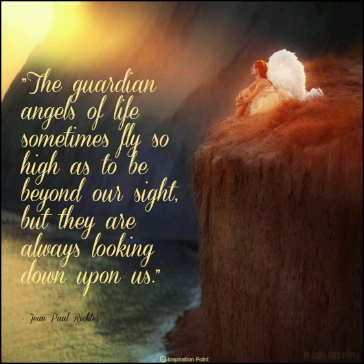 The Guardian Angels Of Life Sometimes Fly So High As To Be Beyond Our Sight, But They Are Always Looking Down Upon Us.