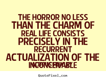 The Horror No Less Than The Charm Of Real Life Consists Precisely In The Recurrent Actualization Of The Inconceivable.