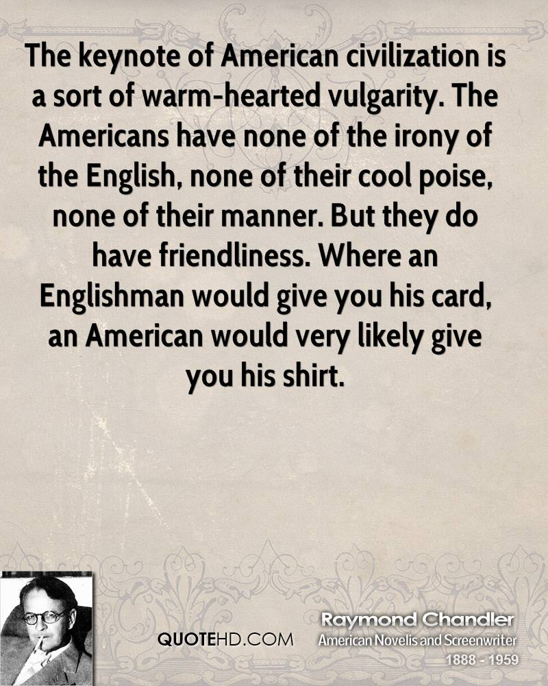 The Keynote Of American Civilization Is A Sort Of Warm-Hearted Vulgarity. The Americans Have None Of The Irony Of The English…. - Raymond Chandler