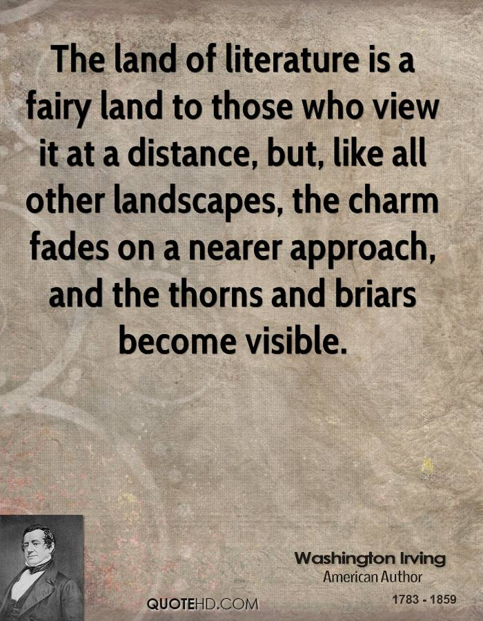 The Land Of Literature Is A Fairy Land To Those Who View It At A Distance, But, Like All Other Landscapes, The Charm Fades On A Nearer Approach, And The Thorns And Briars Become Visible. - Washington Irving