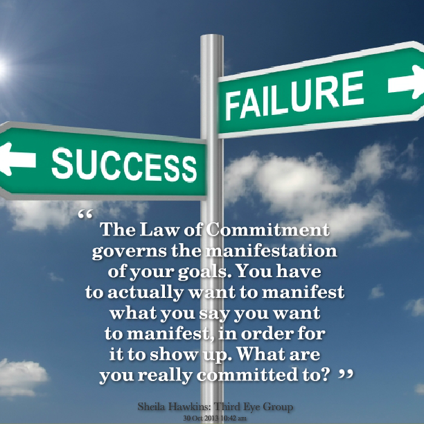 """ The Law Of Commitment Governs The Manifestation Of Your Goals. You Have To Actually Want To Manifest What You Say You Want To Manifest In Order For Is To Show Up. What Are You Really Committed To. """