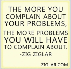 The More You Complain About Your Problems, The More Problems You Will Have To Complain About. - Zig Ziglar