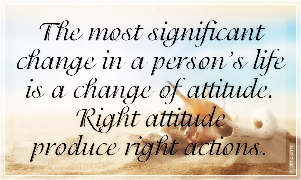 The Most Significant Change In A Person's Life Is A Change Of Attitude. Right Attitude Produce Right Actions.