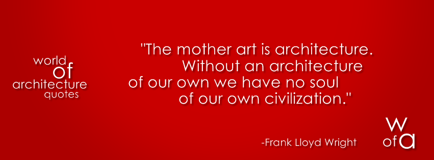 """"""" The Mother Art Is Architecture. Without An Architecture Of Our Own We Have No Soul Of Our Own Civilization """" -  Frank Lloyd Wright"""