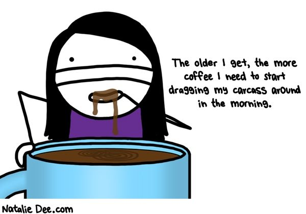 The Older I Get, The More Coffee I Need To Start Dragging My Carcass Around In The Morning.