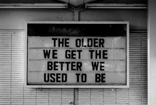 The Older We Get The Better We Used To Be. ~ Body Quotes