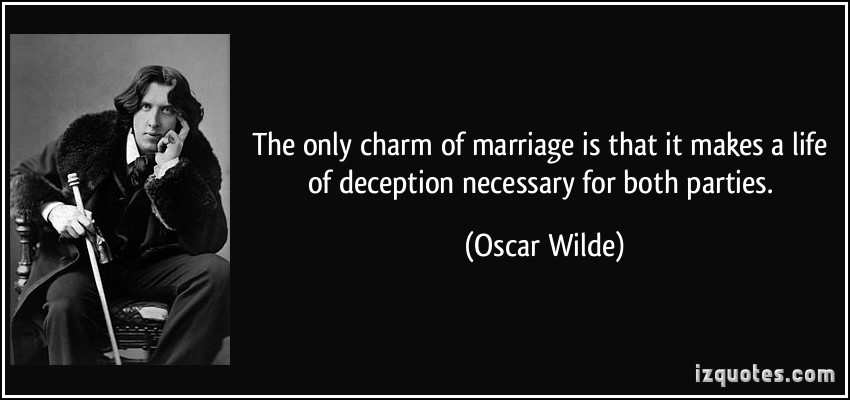 The Only Charm Of Marriage Is That It Makes A Life Of Deception Necessary For Both Parties. - Oscar Wilde