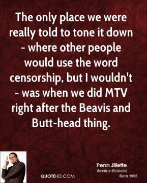 The Only Place We Were Really Told To Tone It Down Where Other People World Use The Word Censorship… Penn Jillette