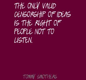 The Only Valid Censorship Of Ideas Is The Right Of People Not To Listen. - Tommy Smother