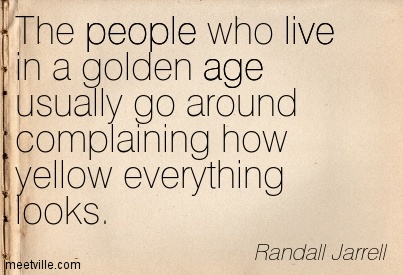 The People Who Live In A Golden Age Usually Go Around Complaining How Yellow Everything Looks. - Randall Jarrell