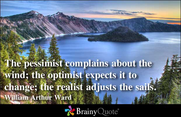 The Pessimist Complains About The Wind, The Optimist Expects It To Change, The Realist Adjusts The Sails. - William Arthur Ward