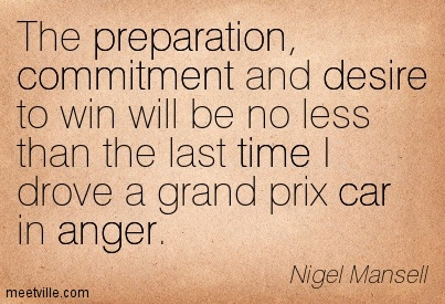 The Preparation, Commitment And Desire To Win Will Be No Less Than The Last Time I Drove A Grand Prix Car In Anger. -  Nigel Mansell