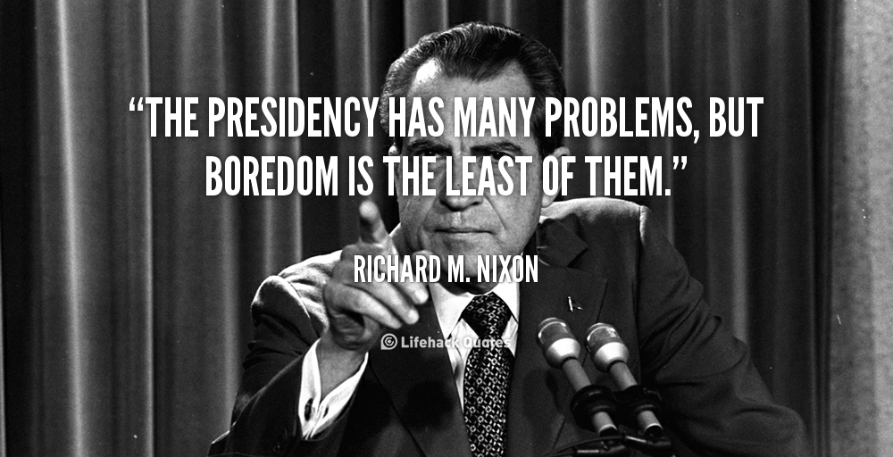 """ The Presidency Has Many Problems, But Boredom Is The Least Of Them "" - Richard M. Nixon"