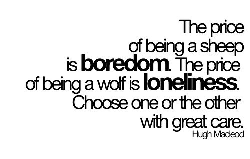 The Price Of Being A Sheep Is Boredom. The Price Of Being A Wolf Is Loneliness. Choose One Or The Other With Great Care. - Hugh Macleod
