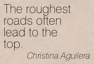 The Roughest Roads  Often Lead To The Top. - Christina Aguilera ~ Adversity Quote