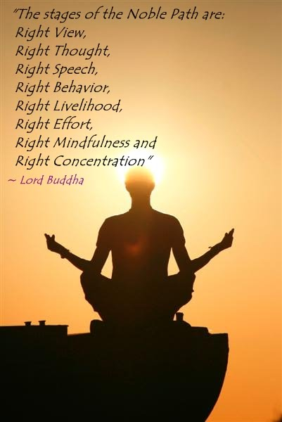 """ The Stages Of The Noble Path are Right View, Right Thought, Right Speech, Right Behavior, Right Livelihood, Right Effort, Right Mindfulness And Right Concentration "" - Lord Buddha"