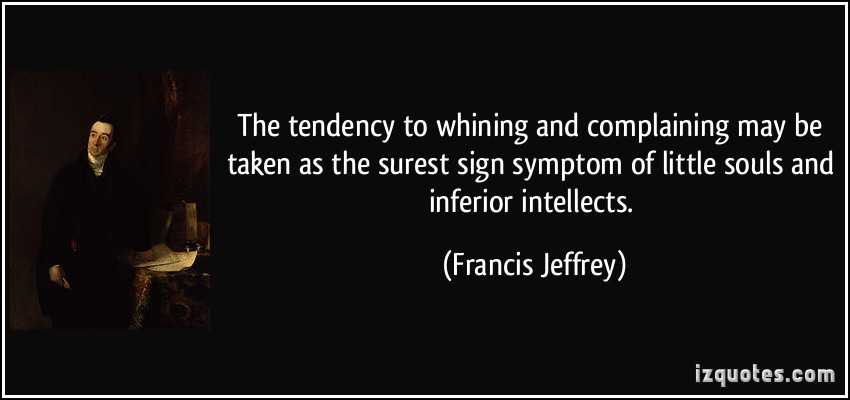 The Tendency To Whining And Complaining May Be Taken As The Surest Sign Symptom Of Little Souls And Inferior Intellects. - Francis Jeffrey
