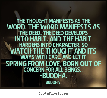 The Thought Manifests As The Word. The Word Manifests As The Deed. The Deed Develops Into Habit. And The Habit Hardens Into Character… - Buddha