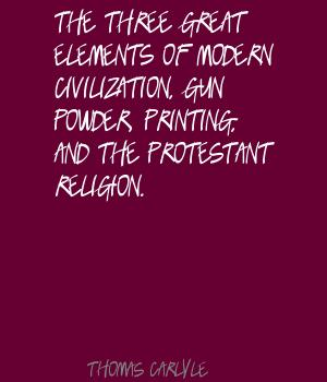 The Three Great Elements Of Modern Civilization, Gun Powder, Printing, And The Protestant Religion. -  Thomas Carlyle