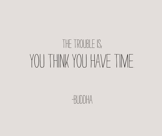 The Trouble Is You Think You Have Time.  - Buddha