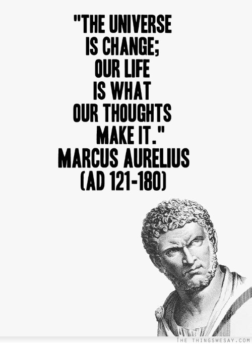 """"""" The Universe Is Change, Our Life Is What Our Thoughts Make It """" - Marcus Aurelius"""