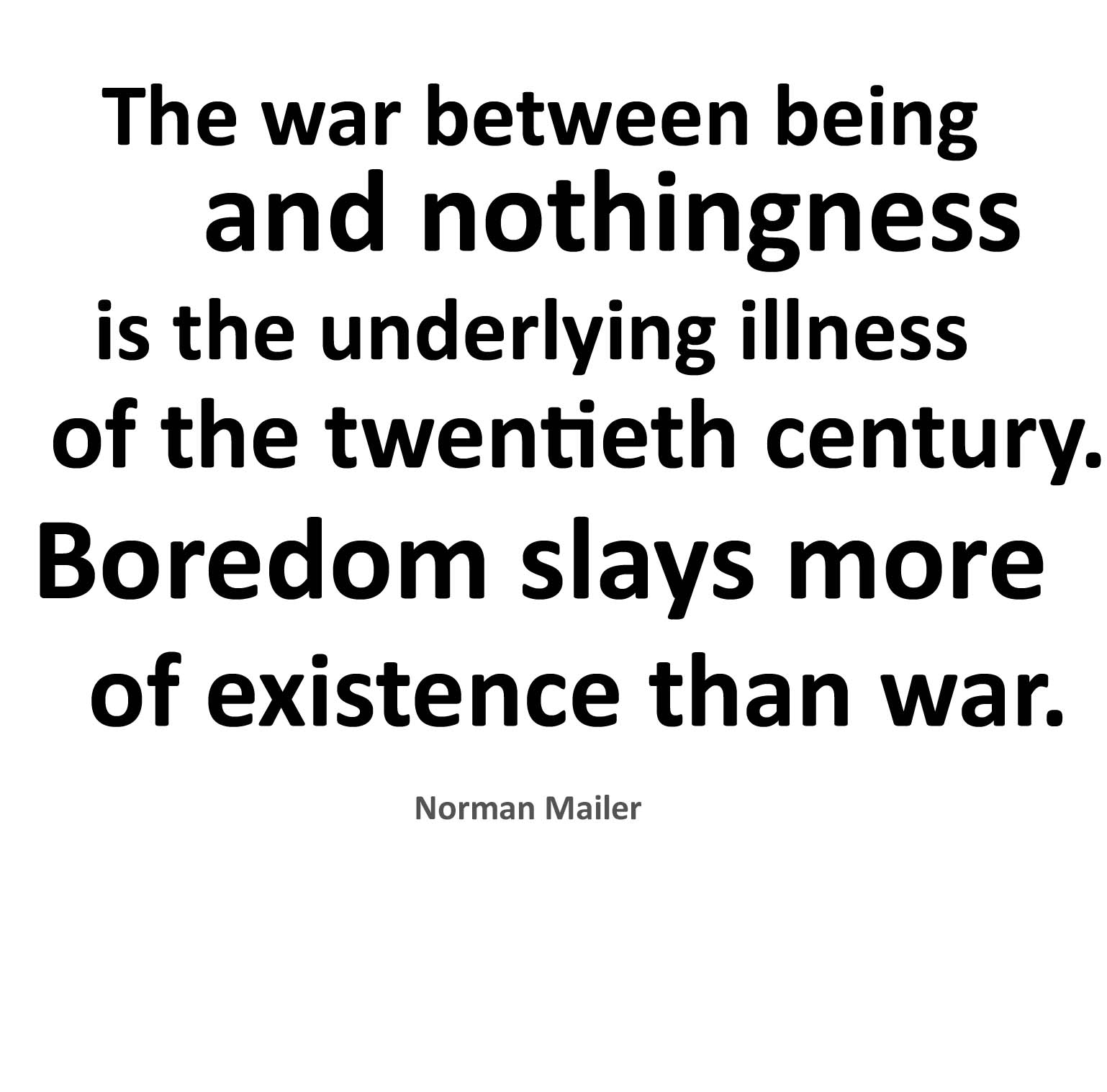 The War Between Being And Nothingness Is The Underlying Illness Of The Twentieth Century. Boredom Slays More Of Existence Than War. - Norman Mailer
